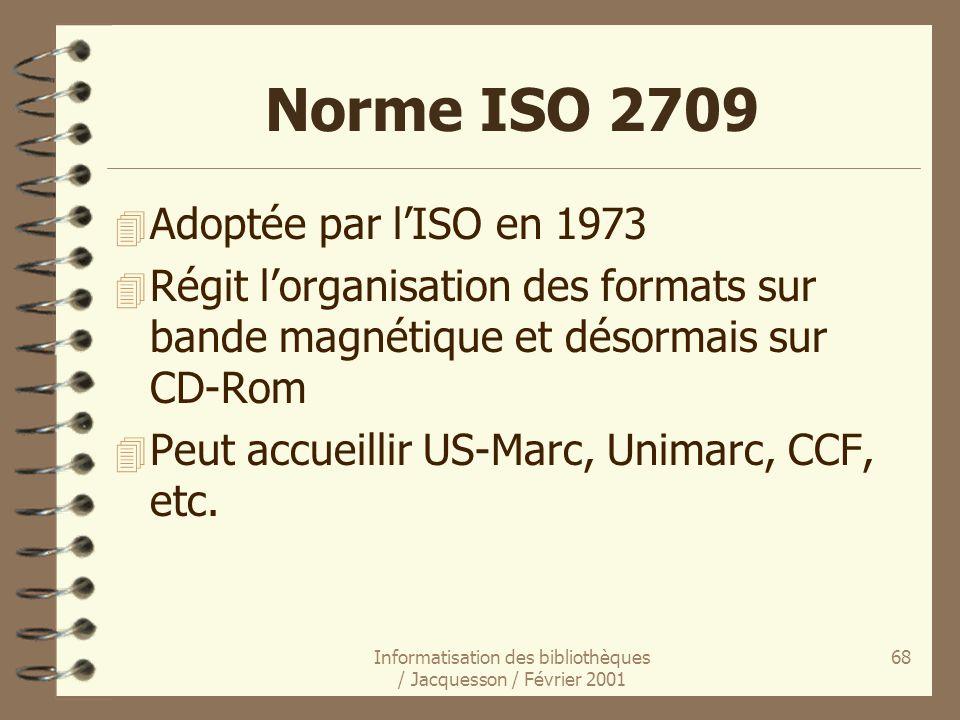 Informatisation des bibliothèques / Jacquesson / Février 2001 68 Norme ISO 2709 4 Adoptée par lISO en 1973 4 Régit lorganisation des formats sur bande