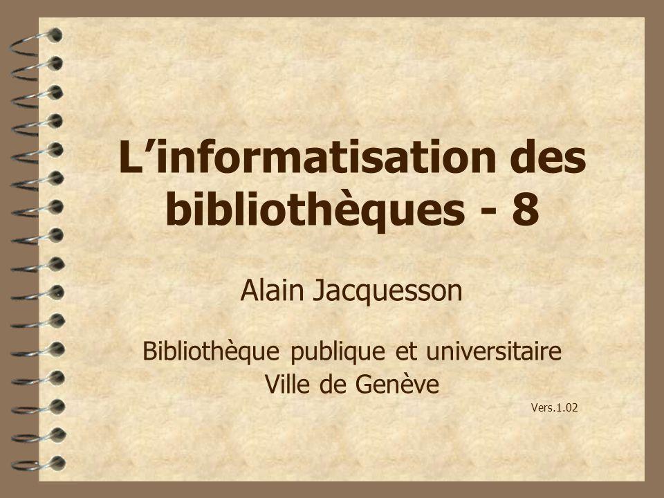 Linformatisation des bibliothèques - 8 Alain Jacquesson Bibliothèque publique et universitaire Ville de Genève Vers.1.02