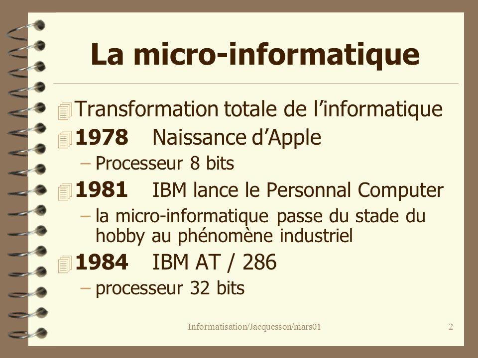 Informatisation/Jacquesson/mars012 La micro-informatique 4 Transformation totale de linformatique 4 1978Naissance dApple –Processeur 8 bits 4 1981 IBM lance le Personnal Computer –la micro-informatique passe du stade du hobby au phénomène industriel 4 1984IBM AT / 286 –processeur 32 bits
