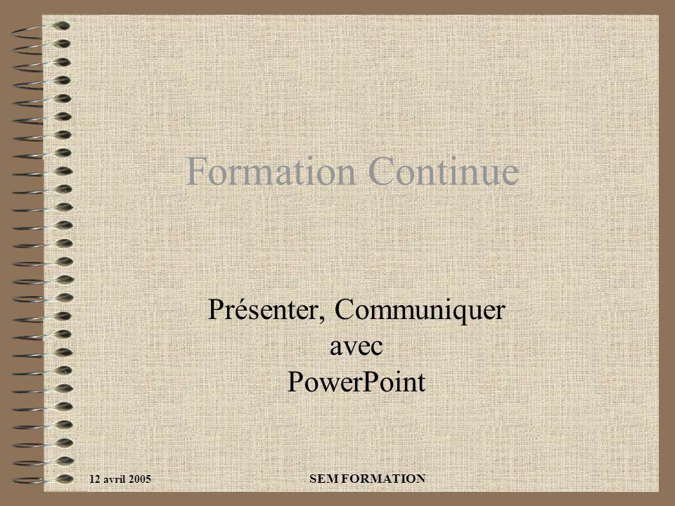 12 avril 2005 SEM FORMATION Formation Continue Présenter, Communiquer avec PowerPoint