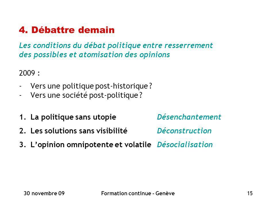 30 novembre 09Formation continue - Genève15 4. Débattre demain Les conditions du débat politique entre resserrement des possibles et atomisation des o