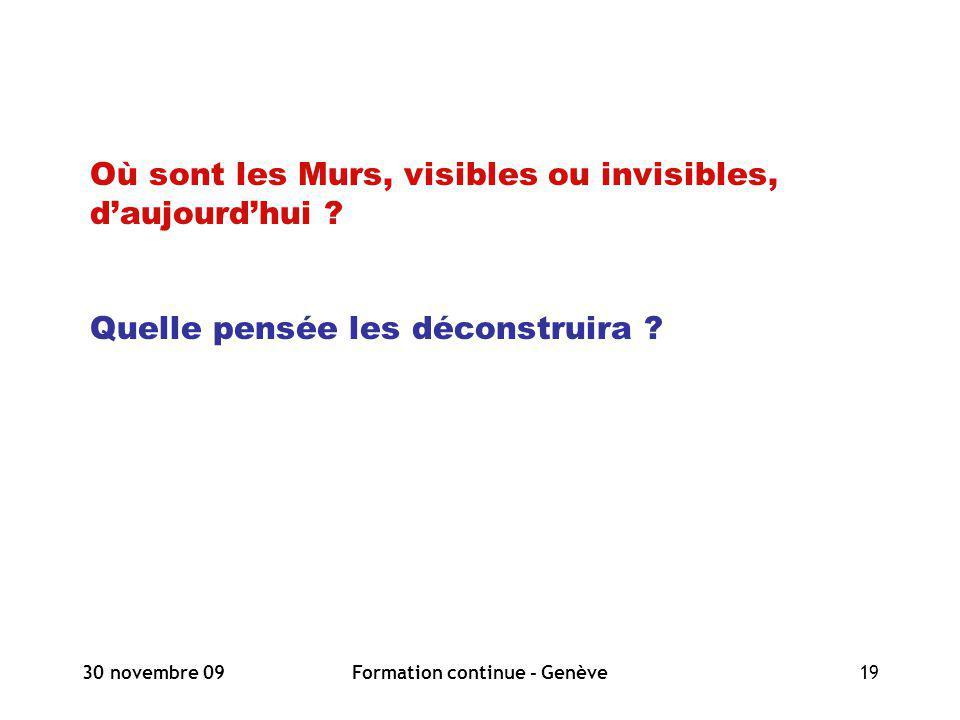 30 novembre 09Formation continue - Genève19 Où sont les Murs, visibles ou invisibles, daujourdhui ? Quelle pensée les déconstruira ?