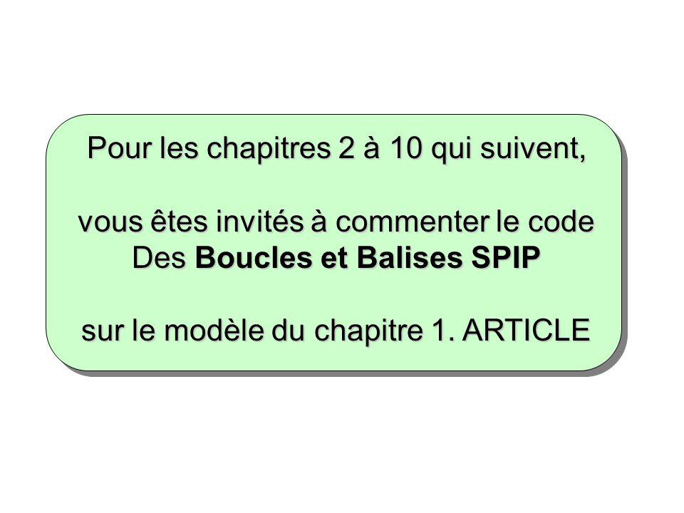 Pour les chapitres 2 à 10 qui suivent, vous êtes invités à commenter le code Des Boucles et Balises SPIP sur le modèle du chapitre 1. ARTICLE