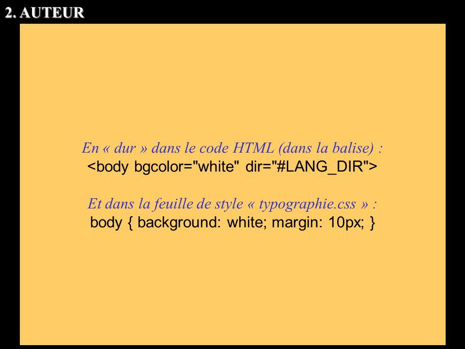 En « dur » dans le code HTML (dans la balise) : Et dans la feuille de style « typographie.css » : body { background: white; margin: 10px; } 2. AUTEUR