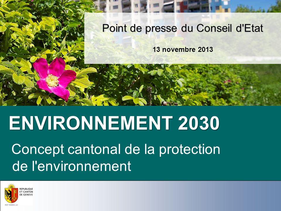ENVIRONNEMENT 2030 ENVIRONNEMENT 2030 Concept cantonal de la protection de l'environnement Point de presse du Conseil d'Etat 13 novembre 2013