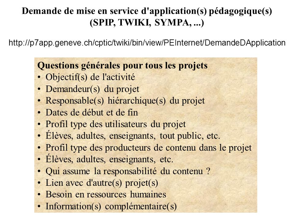 Demande de mise en service d application(s) pédagogique(s) (SPIP, TWIKI, SYMPA,...) http://p7app.geneve.ch/cptic/twiki/bin/view/PEInternet/DemandeDApplication Questions générales pour tous les projets Objectif(s) de l activité Demandeur(s) du projet Responsable(s) hiérarchique(s) du projet Dates de début et de fin Profil type des utilisateurs du projet Élèves, adultes, enseignants, tout public, etc.