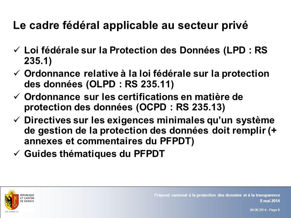08.06.2014 - Page 6 8 mai 2014 Préposé cantonal à la protection des données et à la transparence Le cadre fédéral applicable au secteur privé Loi fédé