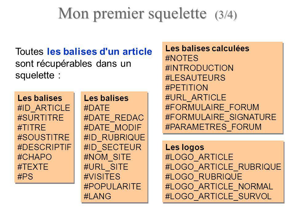 <BOUCLE_article(ARTICLES) {id_article=5} #TITRE [(#LOGO_ARTICLE||image_reduire{200,200})] #SURTITRE> #TITRE> #SOUSTITRE> #CHAPO #TEXTE [ Notes : (#NOTES)] [(#DATE|nom_jour) ][(#DATE|affdate)] [, Auteurs : (#LESAUTEURS)] Post-scriptum : #PS <BOUCLE_article(ARTICLES) {id_article=5} #TITRE [(#LOGO_ARTICLE||image_reduire{200,200})] #SURTITRE> #TITRE> #SOUSTITRE> #CHAPO #TEXTE [ Notes : (#NOTES)] [(#DATE|nom_jour) ][(#DATE|affdate)] [, Auteurs : (#LESAUTEURS)] Post-scriptum : #PS Mon premier squelette (4/4) Exemple Afficher : Surtitre Titre Soustitre Chapo Texte Notes Date Auteurs PS de larticle 5 Afficher : Surtitre Titre Soustitre Chapo Texte Notes Date Auteurs PS de larticle 5
