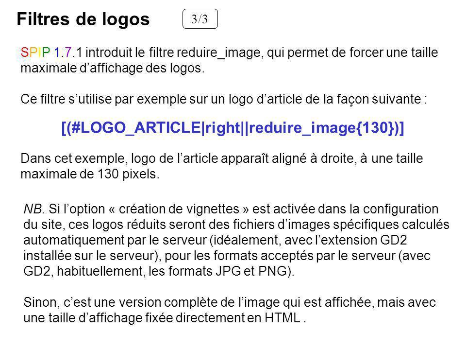 Filtres de logos 3/3 SPIP 1.7.1 introduit le filtre reduire_image, qui permet de forcer une taille maximale daffichage des logos. Ce filtre sutilise p