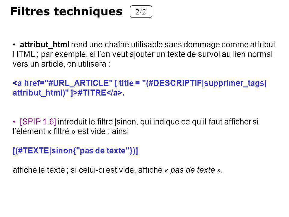 Filtres techniques 2/2 attribut_html rend une chaîne utilisable sans dommage comme attribut HTML ; par exemple, si lon veut ajouter un texte de survol au lien normal vers un article, on utilisera : <a href= #URL_ARTICLE [ title = (#DESCRIPTIF|supprimer_tags| attribut_html) ]>#TITRE.