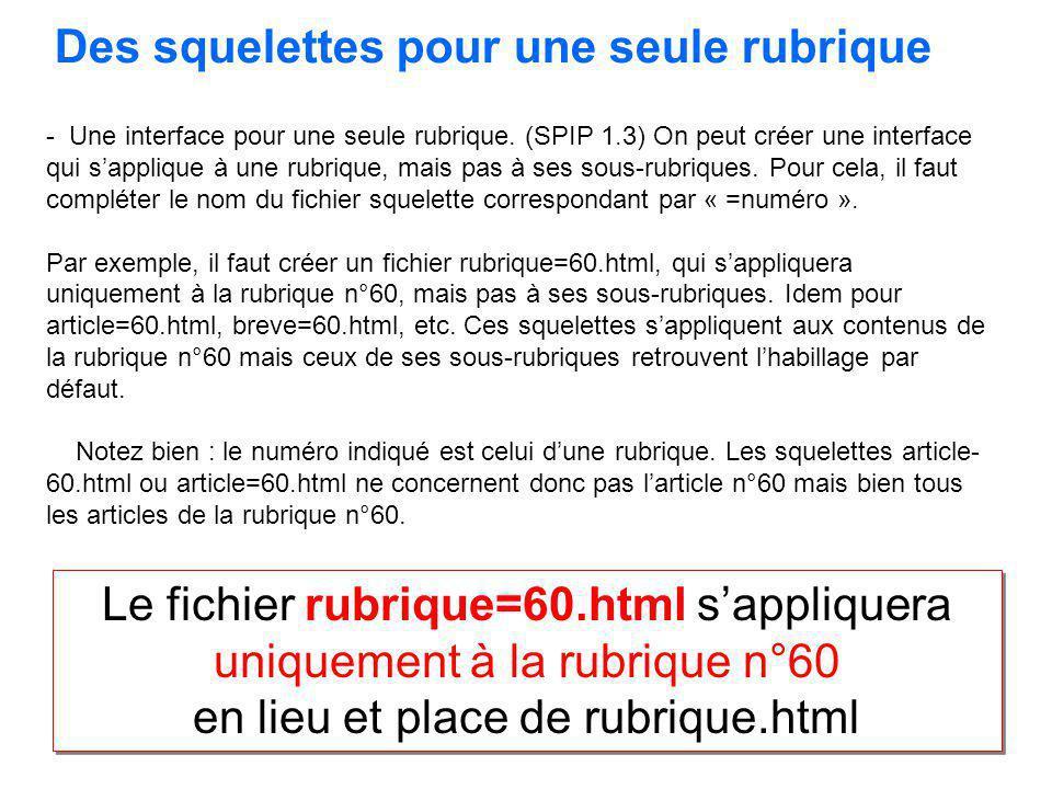 - Une interface pour une seule rubrique. (SPIP 1.3) On peut créer une interface qui sapplique à une rubrique, mais pas à ses sous-rubriques. Pour cela