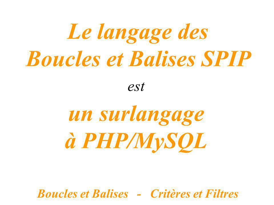 un surlangage à PHP/MySQL Boucles et Balises - Critères et Filtres Le langage des Boucles et Balises SPIP est