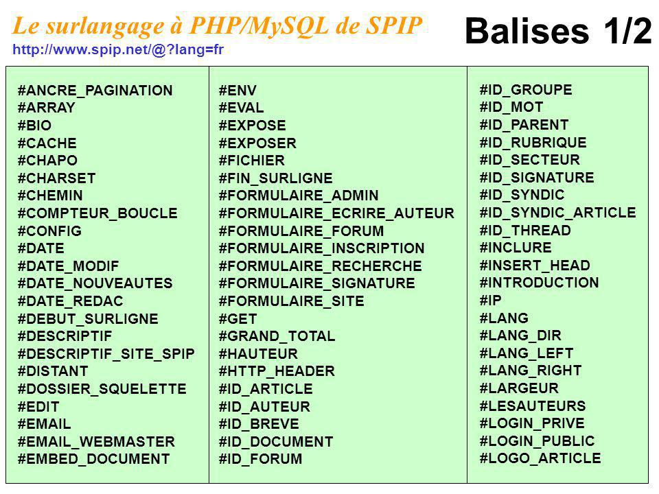 Balises 1/2 #ANCRE_PAGINATION #ARRAY #BIO #CACHE #CHAPO #CHARSET #CHEMIN #COMPTEUR_BOUCLE #CONFIG #DATE #DATE_MODIF #DATE_NOUVEAUTES #DATE_REDAC #DEBUT_SURLIGNE #DESCRIPTIF #DESCRIPTIF_SITE_SPIP #DISTANT #DOSSIER_SQUELETTE #EDIT #EMAIL #EMAIL_WEBMASTER #EMBED_DOCUMENT #ENV #EVAL #EXPOSE #EXPOSER #FICHIER #FIN_SURLIGNE #FORMULAIRE_ADMIN #FORMULAIRE_ECRIRE_AUTEUR #FORMULAIRE_FORUM #FORMULAIRE_INSCRIPTION #FORMULAIRE_RECHERCHE #FORMULAIRE_SIGNATURE #FORMULAIRE_SITE #GET #GRAND_TOTAL #HAUTEUR #HTTP_HEADER #ID_ARTICLE #ID_AUTEUR #ID_BREVE #ID_DOCUMENT #ID_FORUM #ID_GROUPE #ID_MOT #ID_PARENT #ID_RUBRIQUE #ID_SECTEUR #ID_SIGNATURE #ID_SYNDIC #ID_SYNDIC_ARTICLE #ID_THREAD #INCLURE #INSERT_HEAD #INTRODUCTION #IP #LANG #LANG_DIR #LANG_LEFT #LANG_RIGHT #LARGEUR #LESAUTEURS #LOGIN_PRIVE #LOGIN_PUBLIC #LOGO_ARTICLE Le surlangage à PHP/MySQL de SPIP http://www.spip.net/@?lang=fr
