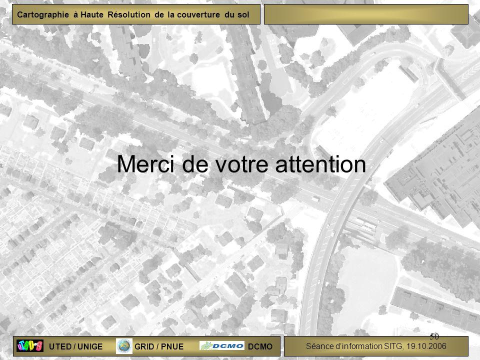 UTED / UNIGE GRID / PNUE DCMO Séance dinformation SITG, 19.10.2006 Cartographie à Haute Résolution de la couverture du sol 50 Merci de votre attention
