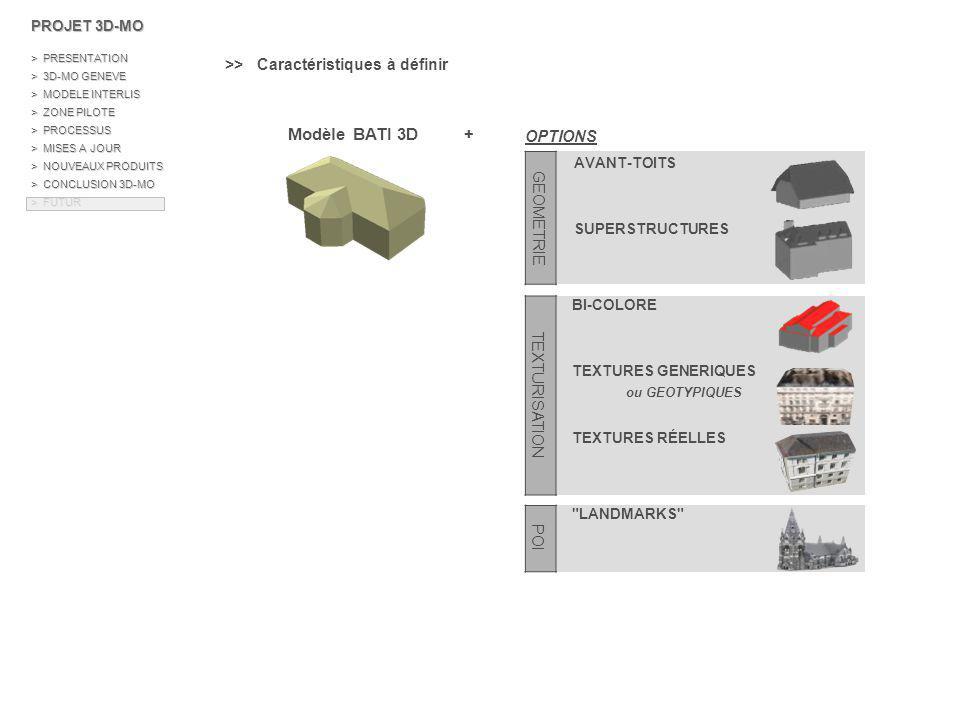 Hambourg Salzburg http://www.cybercity.tv/ Florence Paris http://v3d.pagesjaunes.fr/ Cannes http://www.cannes.fr PROJET 3D-MO > PRESENTATION > 3D-MO GENEVE > MODELE INTERLIS > ZONE PILOTE > PROCESSUS > MISES A JOUR > NOUVEAUX PRODUITS > CONCLUSION 3D-MO > FUTUR \\ Exemples de réalisation >> Bases 3D déjà disponibles sur plusieurs agglomérations - Hambourg, Salzburg, Florence, Athènes… réalisation CyberCity - Paris, Rennes… réalisation ArchiVideo - Cannes…réalisation PIXXIM …