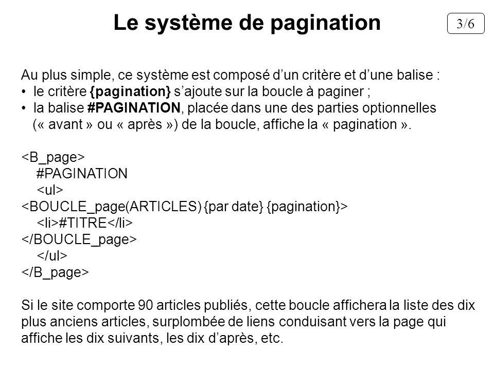 Au plus simple, ce système est composé dun critère et dune balise : le critère {pagination} sajoute sur la boucle à paginer ; la balise #PAGINATION, p