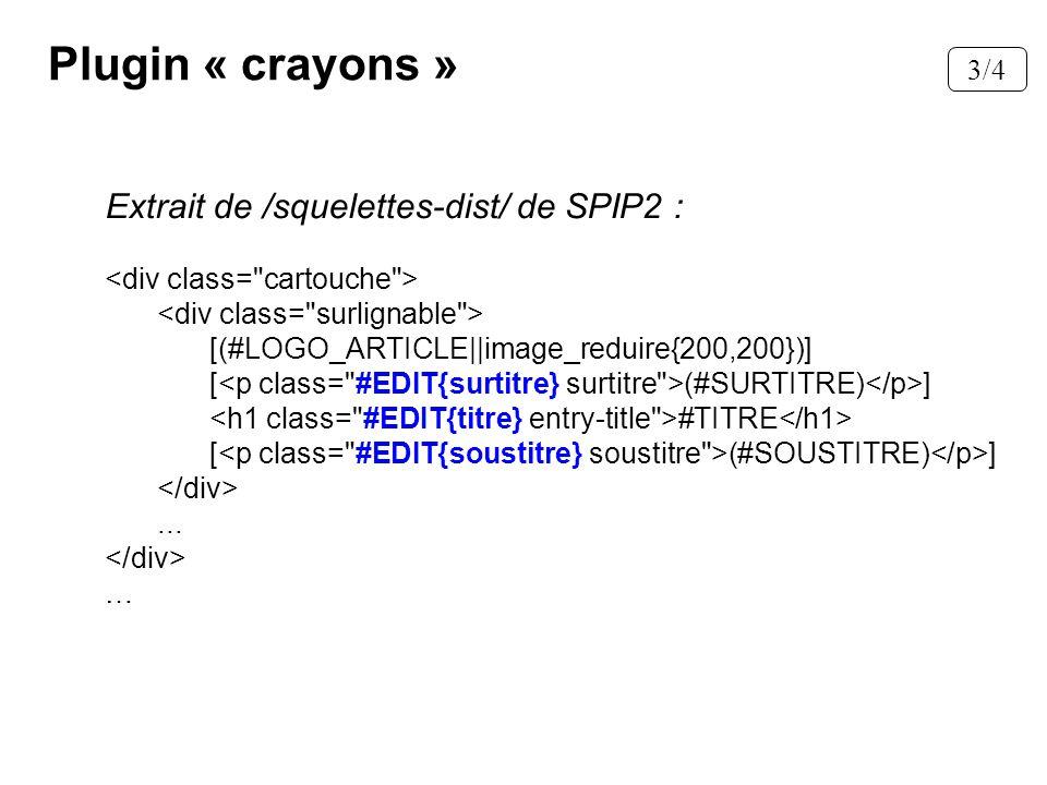 Plugin « crayons » Extrait de /squelettes-dist/ de SPIP2 : [(#LOGO_ARTICLE||image_reduire{200,200})] [ (#SURTITRE) ] #TITRE [ (#SOUSTITRE) ]... … 3/4