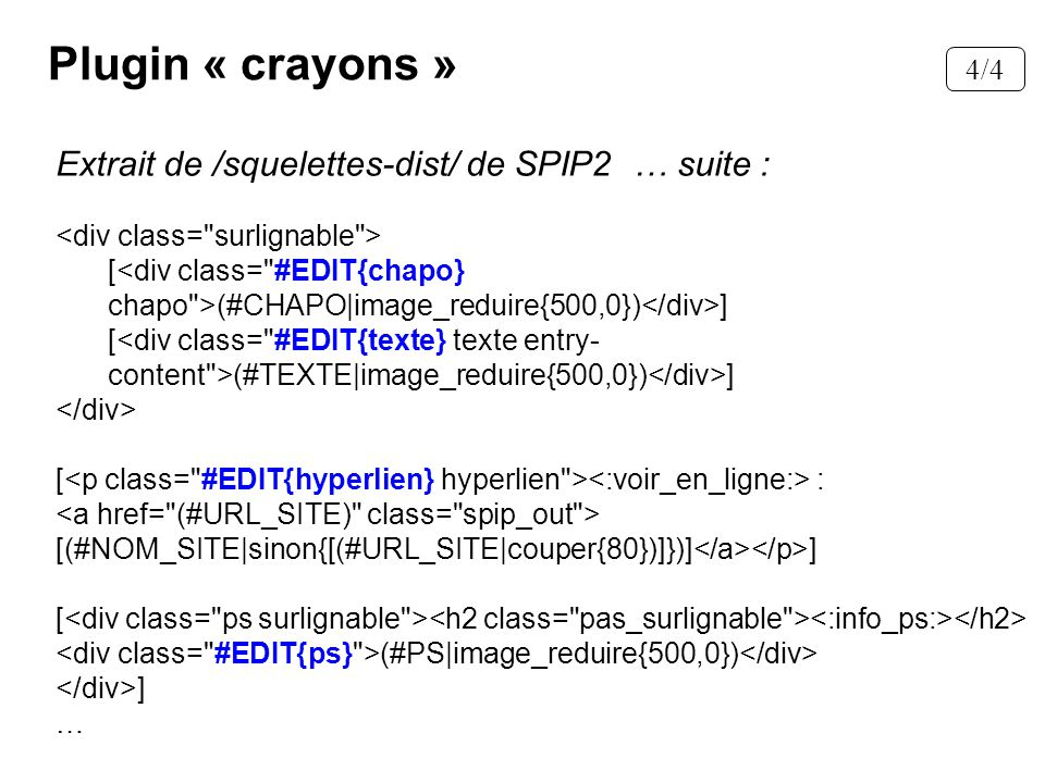 Plugin « crayons » Extrait de /squelettes-dist/ de SPIP2 … suite : [ (#CHAPO|image_reduire{500,0}) ] [ (#TEXTE|image_reduire{500,0}) ] [ : [(#NOM_SITE