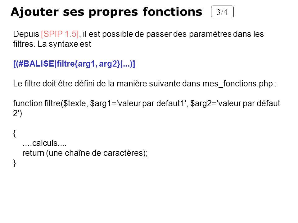 Ajouter ses propres fonctions 3/4 Depuis [SPIP 1.5], il est possible de passer des paramètres dans les filtres. La syntaxe est [(#BALISE|filtre{arg1,