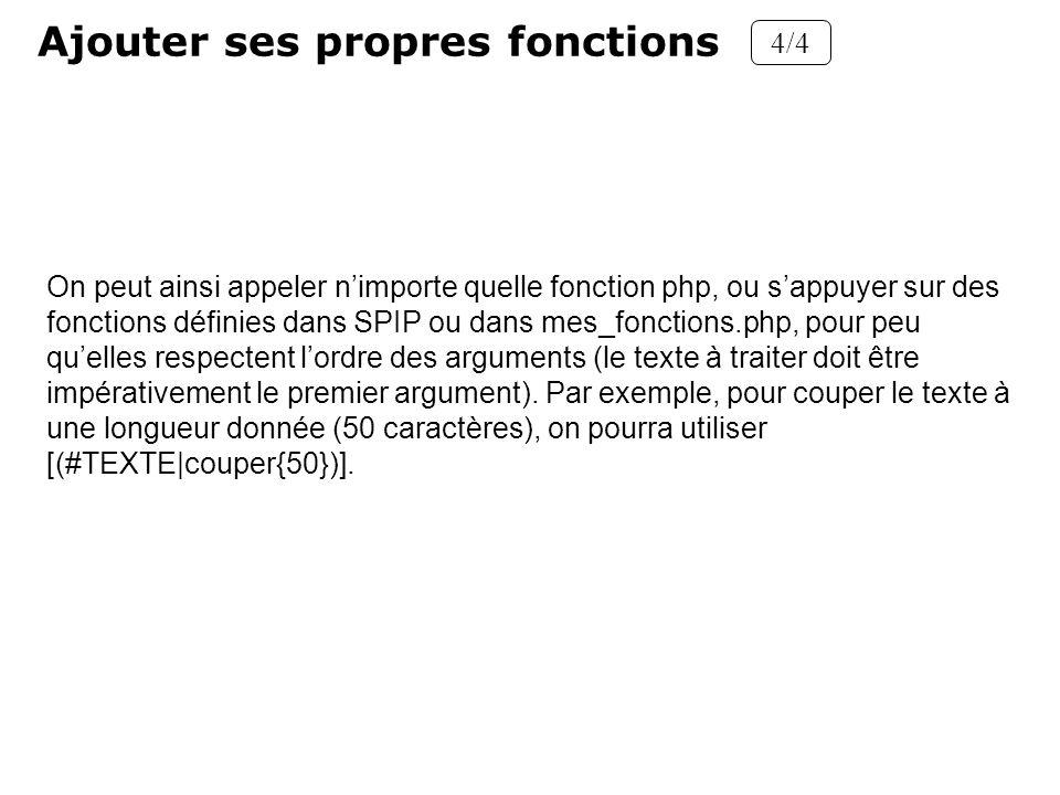 Ajouter ses propres fonctions 4/4 On peut ainsi appeler nimporte quelle fonction php, ou sappuyer sur des fonctions définies dans SPIP ou dans mes_fon