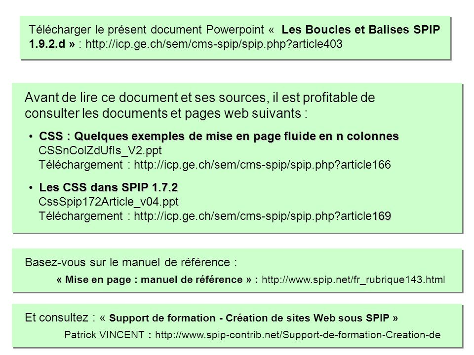 BOUCLES, CRITERES, FILTRES MEMENTO – SPIP 1.9 d après : http://www.spip-contrib.net http://www.spip.net/fr et http://reseau.erasme.org/spip par Patrick VINCENT, pvincent@erasme.org Le surlangage à PHP/MySQL de SPIP Boucles et Balises, Critères et Filtres