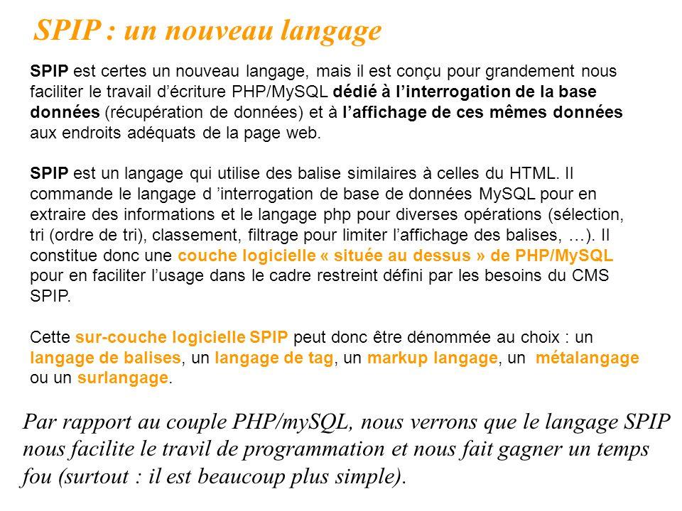 Par rapport au couple PHP/mySQL, nous verrons que le langage SPIP nous facilite le travil de programmation et nous fait gagner un temps fou (surtout :