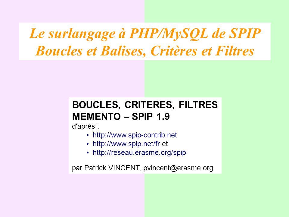BOUCLES, CRITERES, FILTRES MEMENTO – SPIP 1.9 d'après : http://www.spip-contrib.net http://www.spip.net/fr et http://reseau.erasme.org/spip par Patric