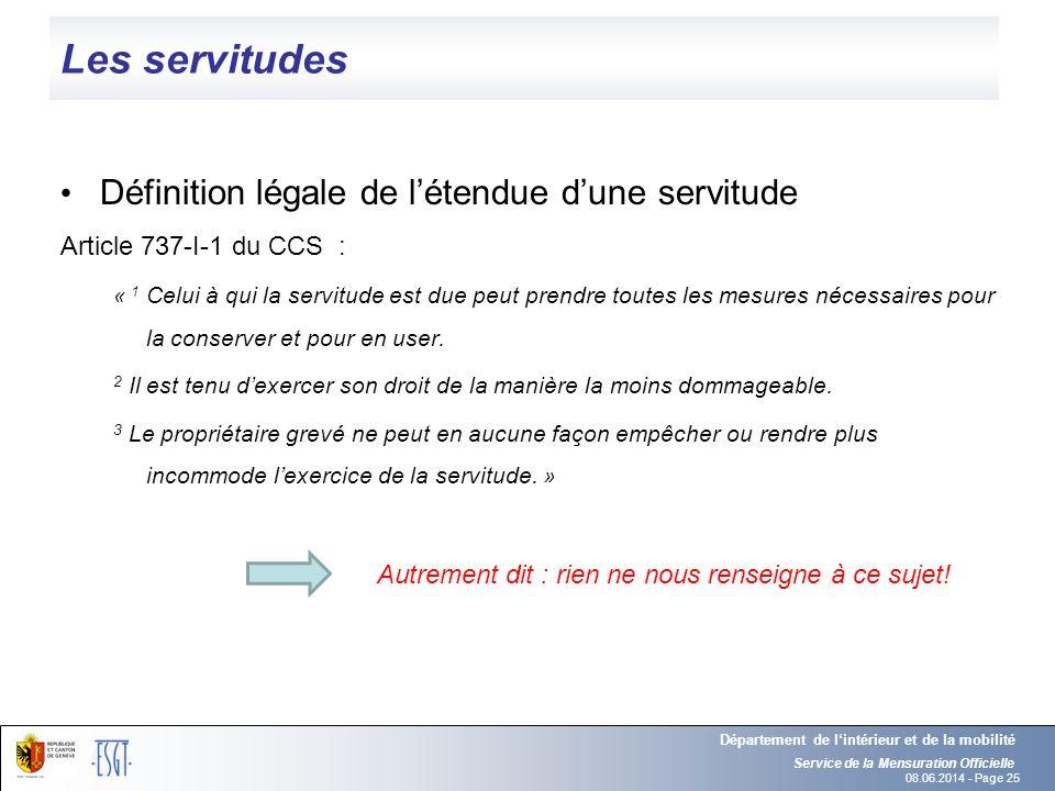 08.06.2014 - Page 25 Les servitudes Définition légale de létendue dune servitude Article 737-I-1 du CCS : « 1 Celui à qui la servitude est due peut pr