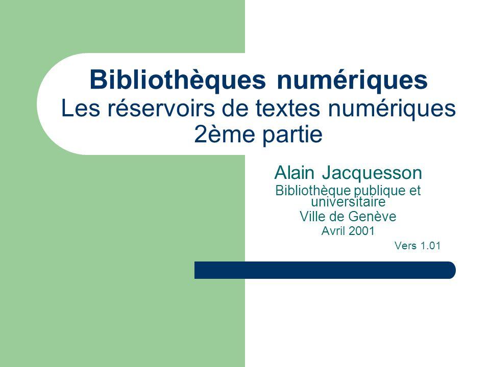 Bibliothèques numériques Les réservoirs de textes numériques 2ème partie Alain Jacquesson Bibliothèque publique et universitaire Ville de Genève Avril 2001 Vers 1.01