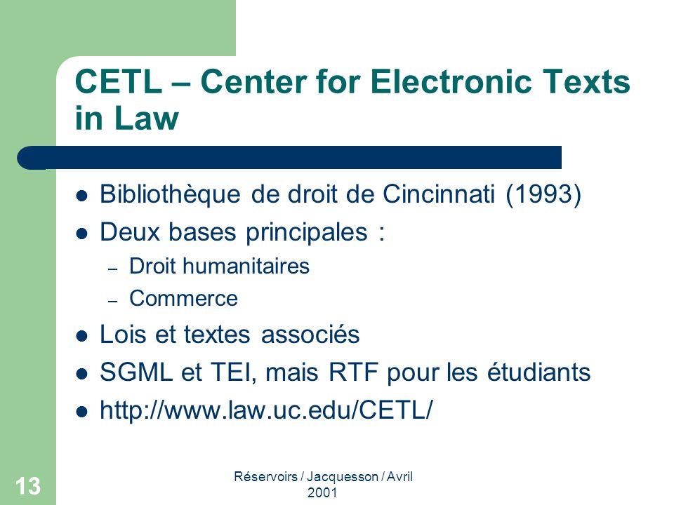 Réservoirs / Jacquesson / Avril 2001 13 CETL – Center for Electronic Texts in Law Bibliothèque de droit de Cincinnati (1993) Deux bases principales : – Droit humanitaires – Commerce Lois et textes associés SGML et TEI, mais RTF pour les étudiants http://www.law.uc.edu/CETL/