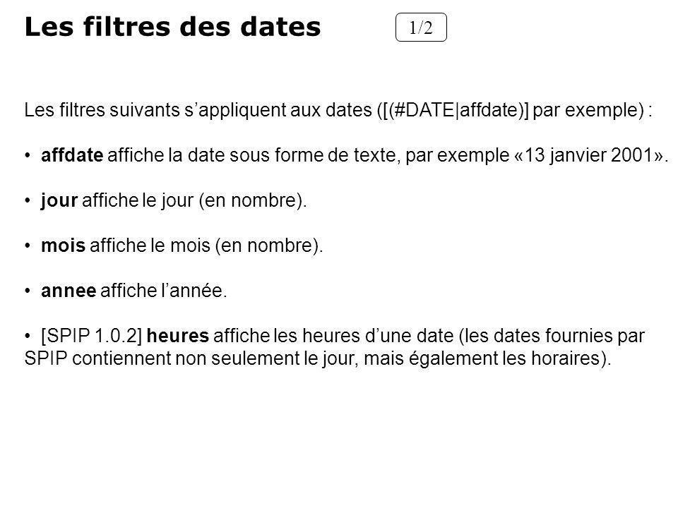 Les filtres des dates 1/2 Les filtres suivants sappliquent aux dates ([(#DATE|affdate)] par exemple) : affdate affiche la date sous forme de texte, par exemple «13 janvier 2001».