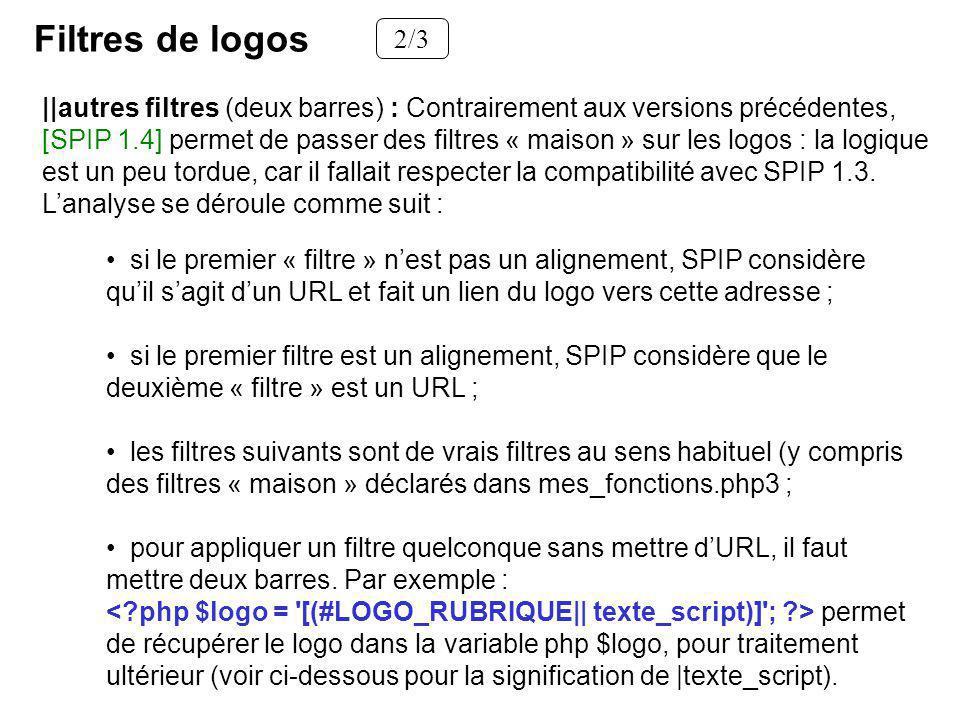 Filtres de logos 2/3 si le premier « filtre » nest pas un alignement, SPIP considère quil sagit dun URL et fait un lien du logo vers cette adresse ; si le premier filtre est un alignement, SPIP considère que le deuxième « filtre » est un URL ; les filtres suivants sont de vrais filtres au sens habituel (y compris des filtres « maison » déclarés dans mes_fonctions.php3 ; pour appliquer un filtre quelconque sans mettre dURL, il faut mettre deux barres.
