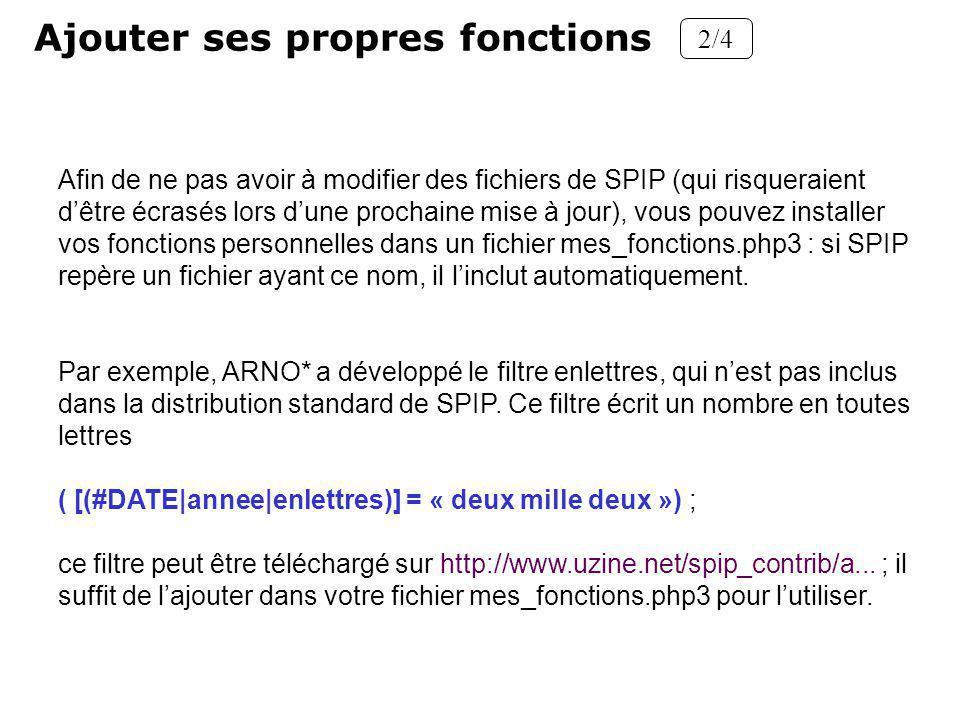 Ajouter ses propres fonctions 2/4 Afin de ne pas avoir à modifier des fichiers de SPIP (qui risqueraient dêtre écrasés lors dune prochaine mise à jour), vous pouvez installer vos fonctions personnelles dans un fichier mes_fonctions.php3 : si SPIP repère un fichier ayant ce nom, il linclut automatiquement.