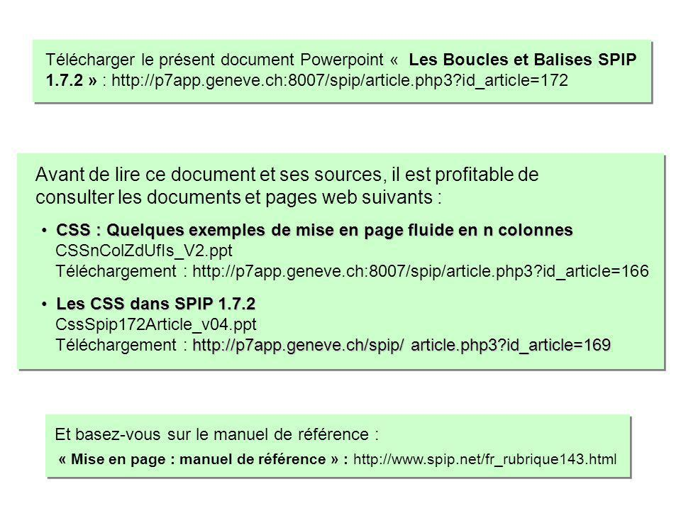 CSS : Quelques exemples de mise en page fluide en n colonnes CSS : Quelques exemples de mise en page fluide en n colonnes CSSnColZdUfIs_V2.ppt Téléchargement : http://p7app.geneve.ch:8007/spip/article.php3?id_article=166 Les CSS dans SPIP 1.7.2 Les CSS dans SPIP 1.7.2 CssSpip172Article_v04.ppt http://p7app.geneve.ch/spip/ article.php3?id_article=169 Téléchargement : http://p7app.geneve.ch/spip/ article.php3?id_article=169 Avant de lire ce document et ses sources, il est profitable de consulter les documents et pages web suivants : Télécharger le présent document Powerpoint « Les Boucles et Balises SPIP 1.7.2 » : http://p7app.geneve.ch:8007/spip/article.php3?id_article=172 « Mise en page : manuel de référence » : http://www.spip.net/fr_rubrique143.html Et basez-vous sur le manuel de référence :