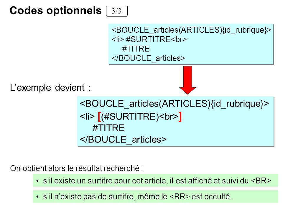 Codes optionnels 3/3 #SURTITRE #TITRE #SURTITRE #TITRE Lexemple devient : [ (#SURTITRE) ] #TITRE [ (#SURTITRE) ] #TITRE sil nexiste pas de surtitre, même le est occulté.