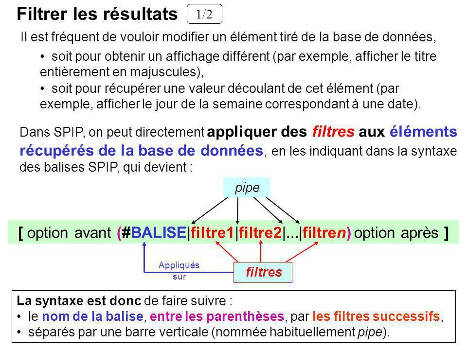 Dans SPIP, on peut directement appliquer des filtres aux éléments récupérés de la base de données, en les indiquant dans la syntaxe des balises SPIP, qui devient : [ option avant (#BALISE|filtre1|filtre2|...|filtren) option après ] La syntaxe est donc de faire suivre : le nom de la balise, entre les parenthèses, par les filtres successifs, séparés par une barre verticale (nommée habituellement pipe).