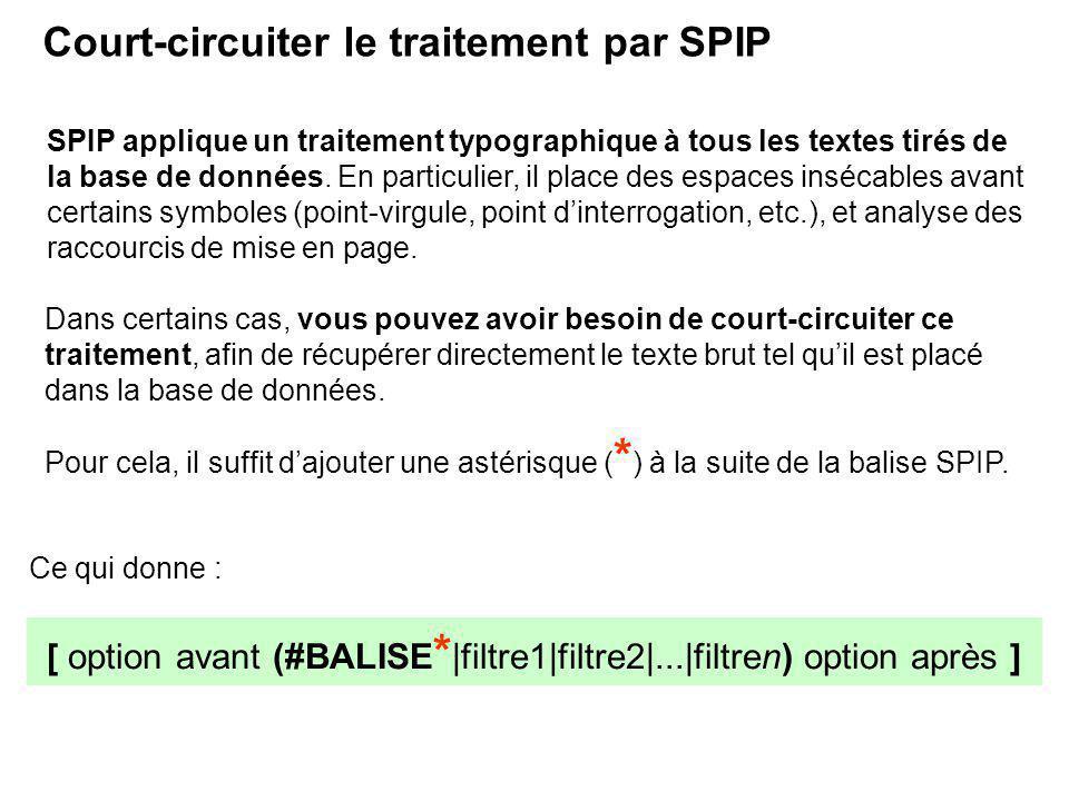 [ option avant (#BALISE * |filtre1|filtre2|...|filtren) option après ] Court-circuiter le traitement par SPIP SPIP applique un traitement typographique à tous les textes tirés de la base de données.
