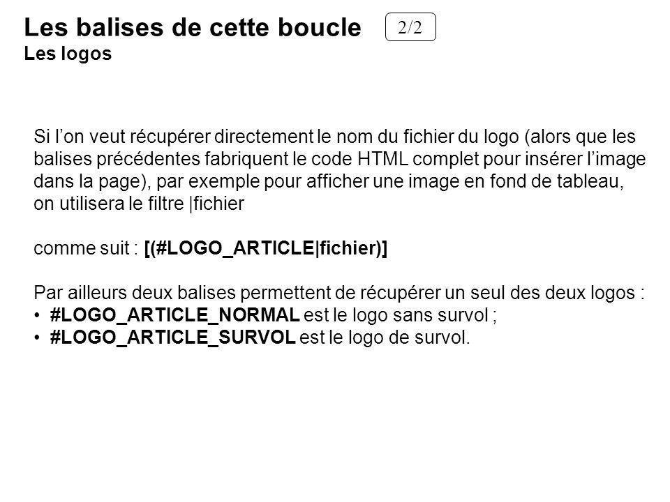 Si lon veut récupérer directement le nom du fichier du logo (alors que les balises précédentes fabriquent le code HTML complet pour insérer limage dans la page), par exemple pour afficher une image en fond de tableau, on utilisera le filtre |fichier comme suit : [(#LOGO_ARTICLE|fichier)] Par ailleurs deux balises permettent de récupérer un seul des deux logos : #LOGO_ARTICLE_NORMAL est le logo sans survol ; #LOGO_ARTICLE_SURVOL est le logo de survol.