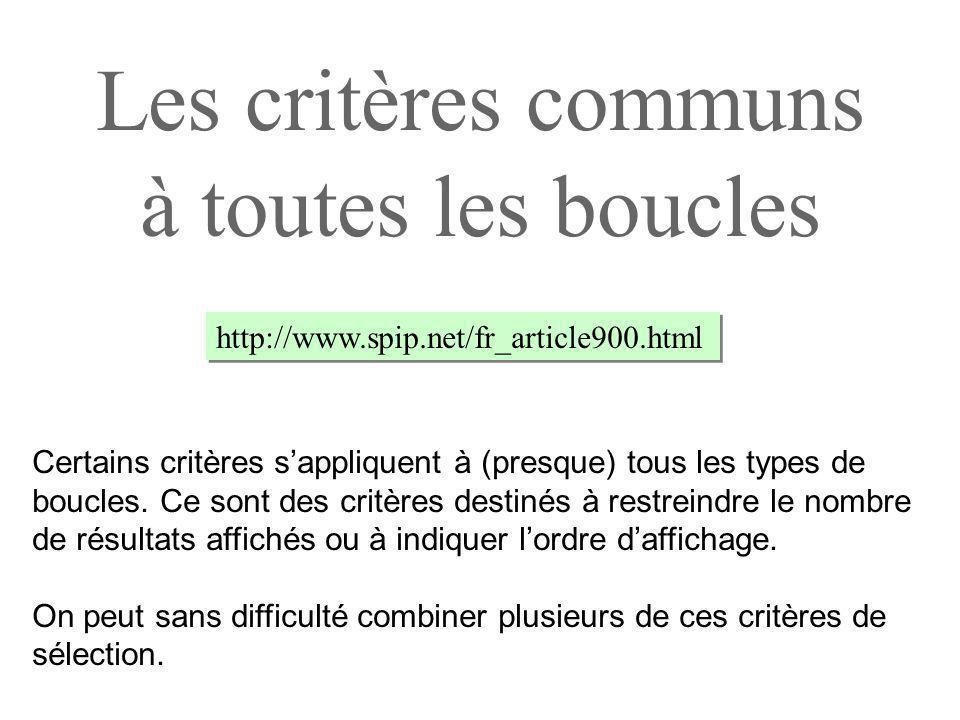 Les critères communs à toutes les boucles http://www.spip.net/fr_article900.html Certains critères sappliquent à (presque) tous les types de boucles.