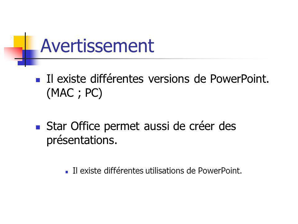 Il existe différentes versions de PowerPoint. (MAC ; PC) Star Office permet aussi de créer des présentations. Il existe différentes utilisations de Po