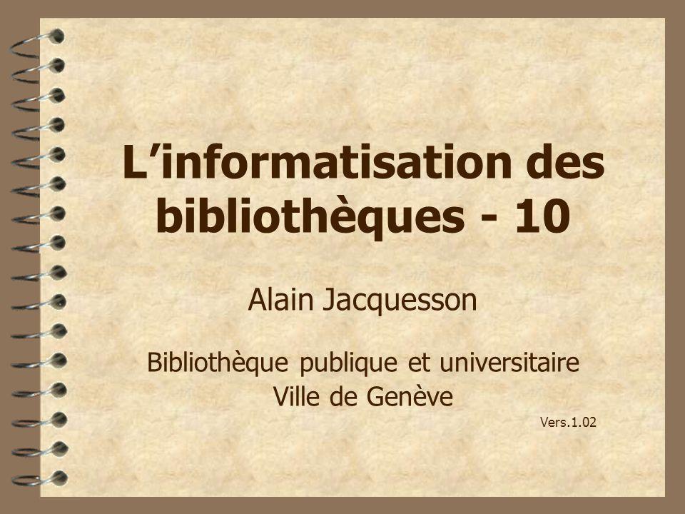 Linformatisation des bibliothèques - 10 Alain Jacquesson Bibliothèque publique et universitaire Ville de Genève Vers.1.02