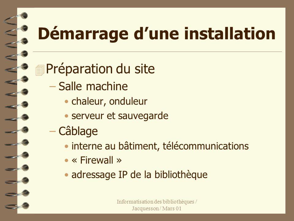 Informatisation des bibliothèques / Jacquesson / Mars 01 Démarrage dune installation 4 Préparation du site –Salle machine chaleur, onduleur serveur et sauvegarde –Câblage interne au bâtiment, télécommunications « Firewall » adressage IP de la bibliothèque