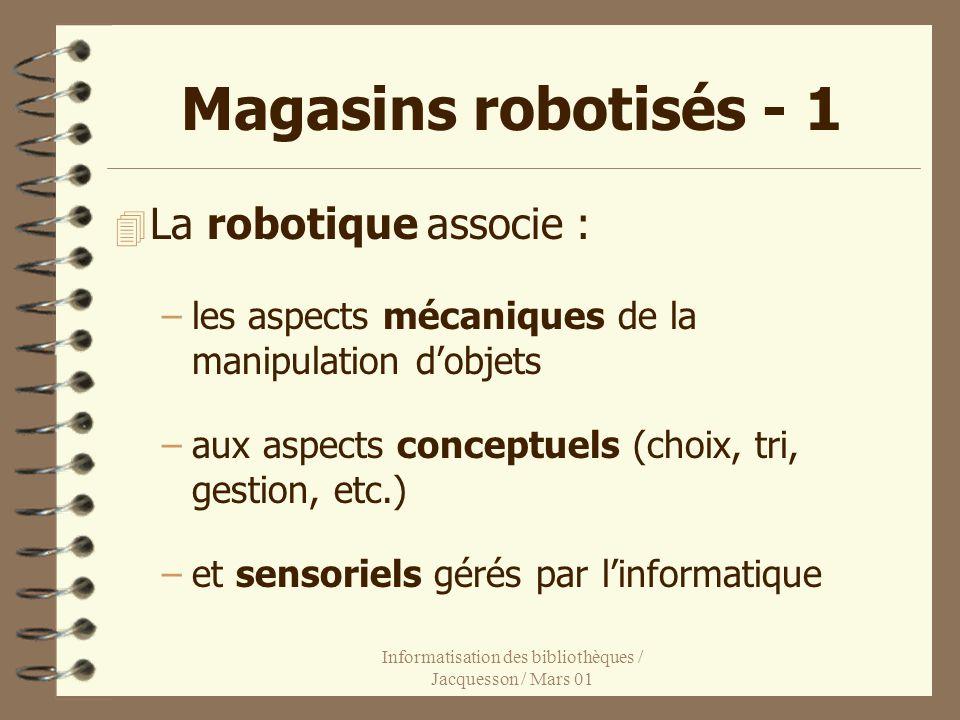 Informatisation des bibliothèques / Jacquesson / Mars 01 Magasins robotisés - 1 4 La robotique associe : –les aspects mécaniques de la manipulation dobjets –aux aspects conceptuels (choix, tri, gestion, etc.) –et sensoriels gérés par linformatique