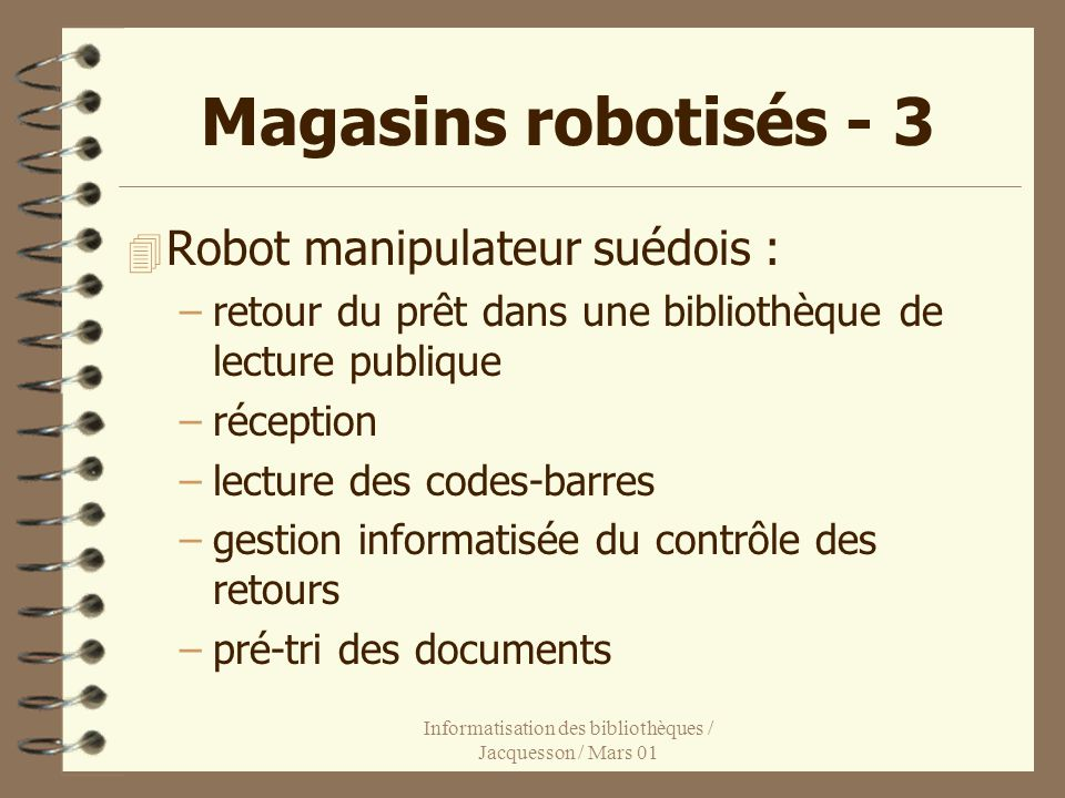 Informatisation des bibliothèques / Jacquesson / Mars 01 Magasins robotisés - 3 4 Robot manipulateur suédois : –retour du prêt dans une bibliothèque de lecture publique –réception –lecture des codes-barres –gestion informatisée du contrôle des retours –pré-tri des documents