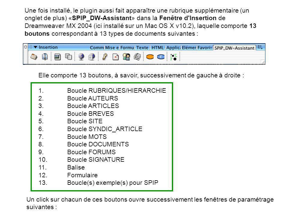 Une fois installé, le plugin aussi fait apparaître une rubrique supplémentaire (un onglet de plus) «SPIP_DW-Assistant» dans la Fenêtre d Insertion de Dreamweaver MX 2004 (ici installé sur un Mac OS X v10.2), laquelle comporte 13 boutons correspondant à 13 types de documents suivantes : Elle comporte 13 boutons, à savoir, successivement de gauche à droite : 1.Boucle RUBRIQUES/HIERARCHIE 2.Boucle AUTEURS 3.Boucle ARTICLES 4.Boucle BREVES 5.Boucle SITE 6.Boucle SYNDIC_ARTICLE 7.Boucle MOTS 8.Boucle DOCUMENTS 9.Boucle FORUMS 10.Boucle SIGNATURE 11.Balise 12.Formulaire 13.Boucle(s) exemple(s) pour SPIP Un click sur chacun de ces boutons ouvre successivement les fenêtres de paramétrage suivantes :