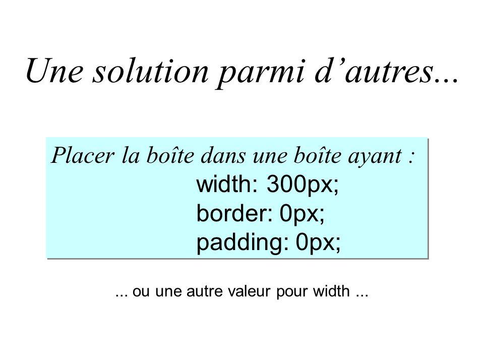 Une solution parmi dautres... Placer la boîte dans une boîte ayant : width: 300px; border: 0px; padding: 0px; Placer la boîte dans une boîte ayant : w