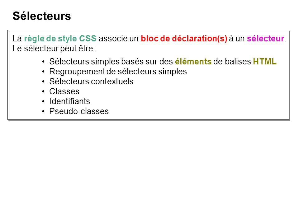 La règle de style CSS associe un bloc de déclaration(s) à un sélecteur. Le sélecteur peut être : Sélecteurs Sélecteurs simples basés sur des éléments