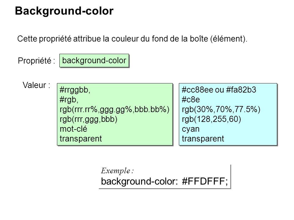 Background-color Cette propriété attribue la couleur du fond de la boîte (élément). #rrggbb, #rgb, rgb(rrr.rr%,ggg.gg%,bbb.bb%) rgb(rrr,ggg,bbb) mot-c
