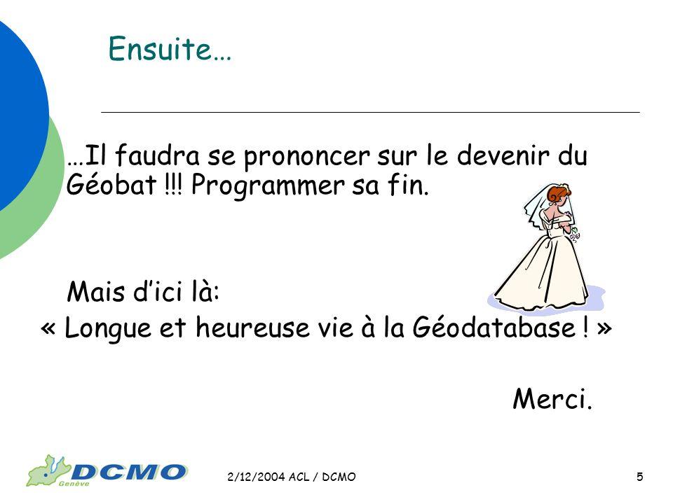 2/12/2004 ACL / DCMO 5 …Il faudra se prononcer sur le devenir du Géobat !!! Programmer sa fin. Mais dici là: « Longue et heureuse vie à la Géodatabase