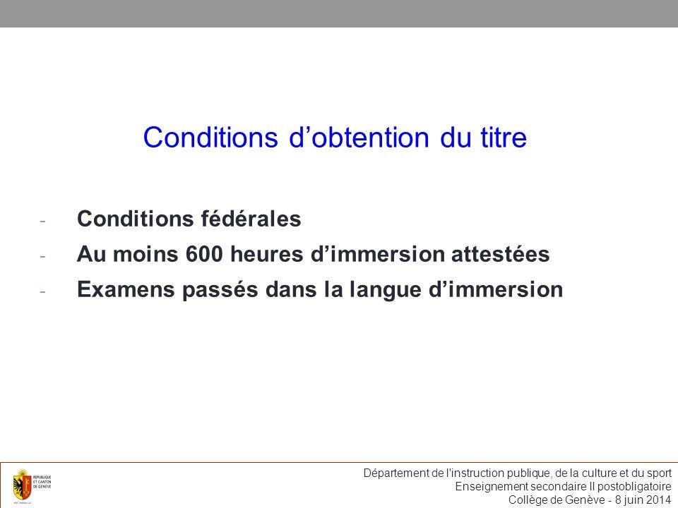 Conditions dobtention du titre - Conditions fédérales - Au moins 600 heures dimmersion attestées - Examens passés dans la langue dimmersion Département de l instruction publique, de la culture et du sport Enseignement secondaire II postobligatoire Collège de Genève - 8 juin 2014
